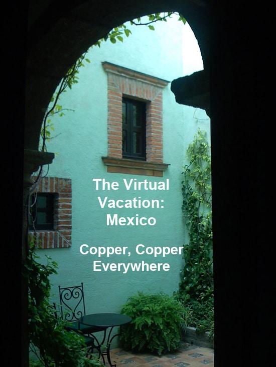 The Virtual Vacation Mexico: Copper, Copper Everywhere - Laura Davis