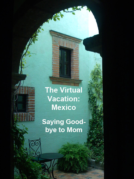 Virtual Vacation Mexico: Saying Goodbye to Mom